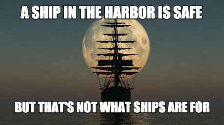 A ship in the harbor is safe but that's not what ships are for