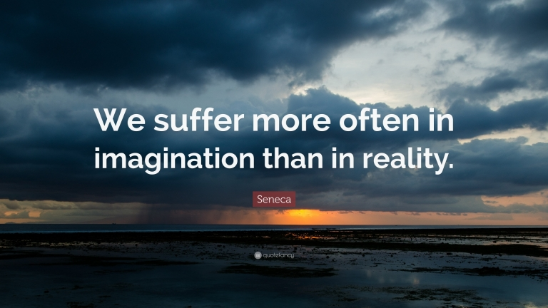 We suffer more in imagination than in reality