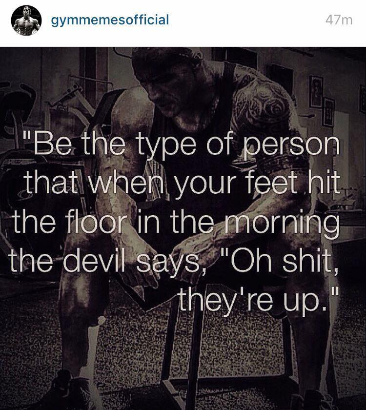 "Be the type of person that when your feet hit the floor in the morning the devil says, ""Oh shit they're up"""