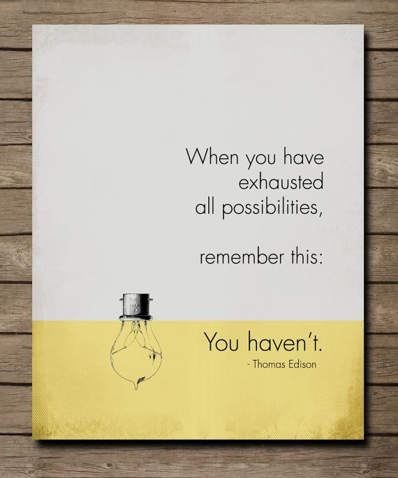 When you have exhausted all possibilities, remember this...