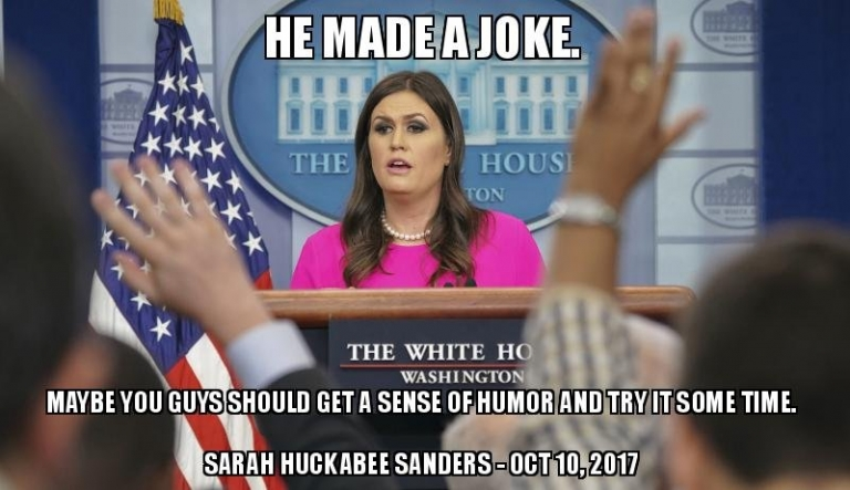 """He Made A Joke. Maybe You Guys Should Get a Sense of Humor."" - Sarah Huckabee Sanders - October 10, 2017"