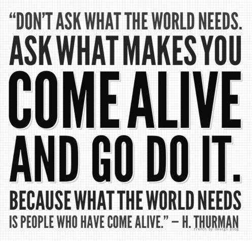 Asks what makes you come alive and go do it...