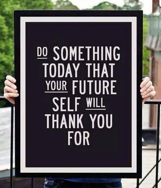 Do something today that your future self will thank you for