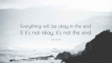 Everything will be ok in the end. If it's not ok, it's not the end. - John Lennon